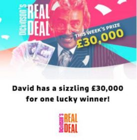 Dickinson's Real Deal competition £30,000